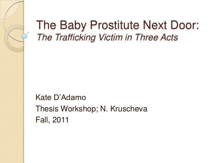"The Baby Prostitute Next Door:The Trafficking Victim in Three ActsKate D""AdamoThesis Workshop; N. KruschevaFall, 2011"