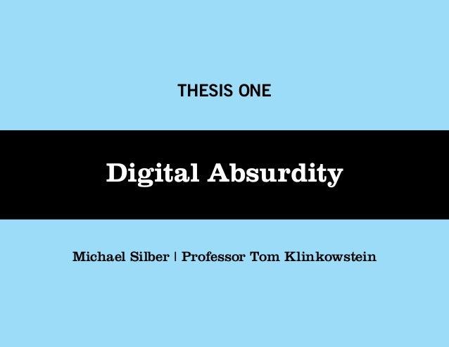 THESIS ONE    Digital AbsurdityMichael Silber   Professor Tom Klinkowstein