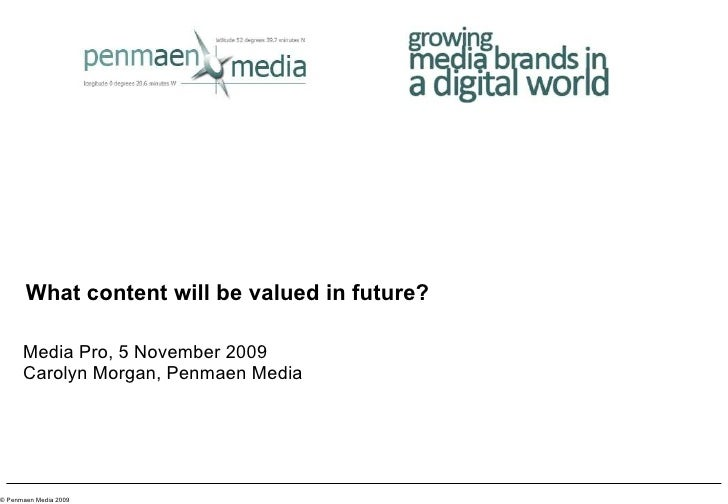 What content will be valued in future? Media Pro, 5 November 2009 Carolyn Morgan, Penmaen Media