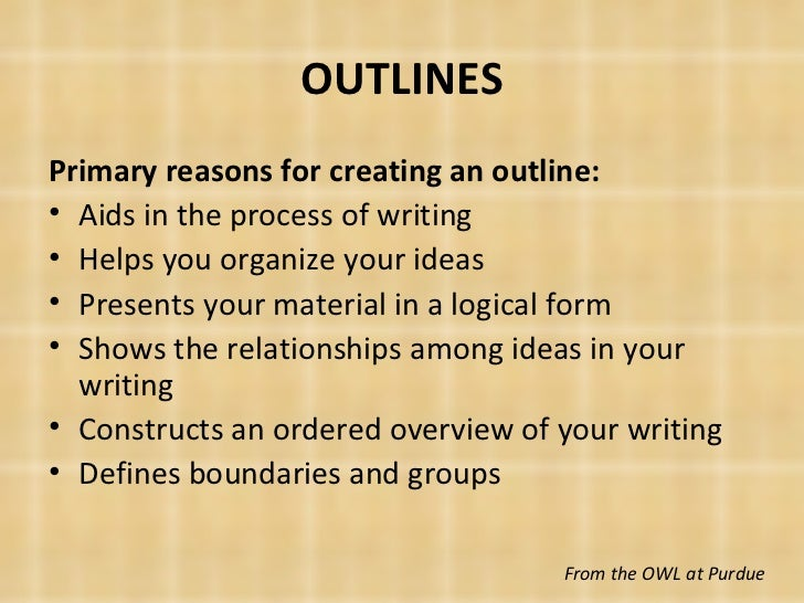 OUTLINES <ul><li>Primary reasons for creating an outline: </li></ul><ul><li>Aids in the process of writing </li></ul><ul><...