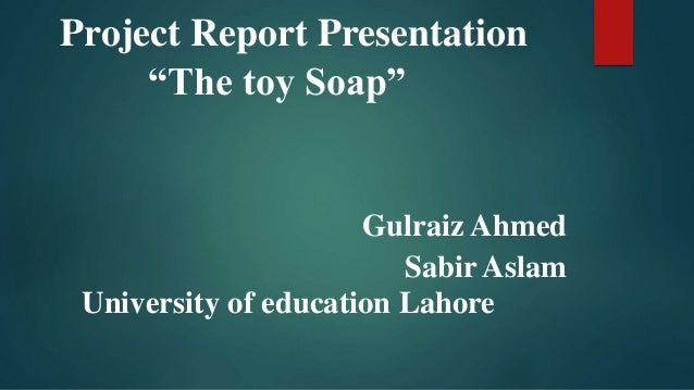 "Project Report Presentation ""The toy Soap"" Gulraiz Ahmed Sabir Aslam University of education Lahore"