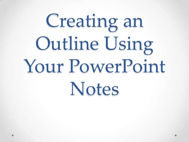 Creating an Outline UsingYour PowerPoint     Notes