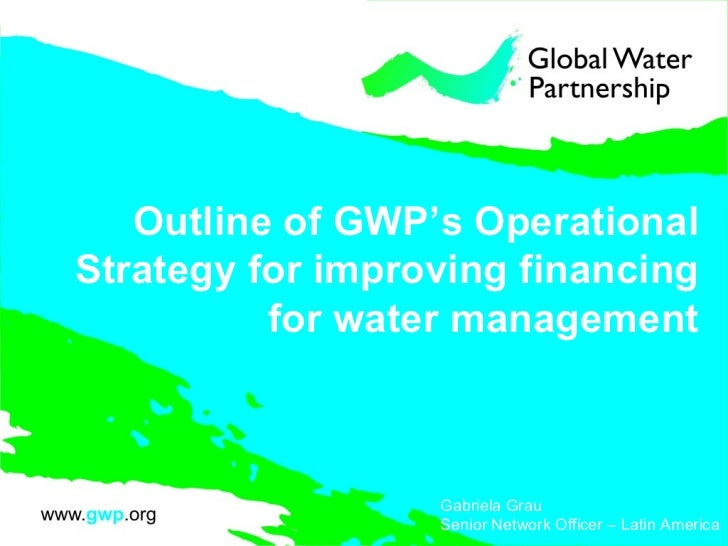 Outline of GWP's Operational Strategy for improving financing for water management Gabriela Grau Senior Network Officer – ...