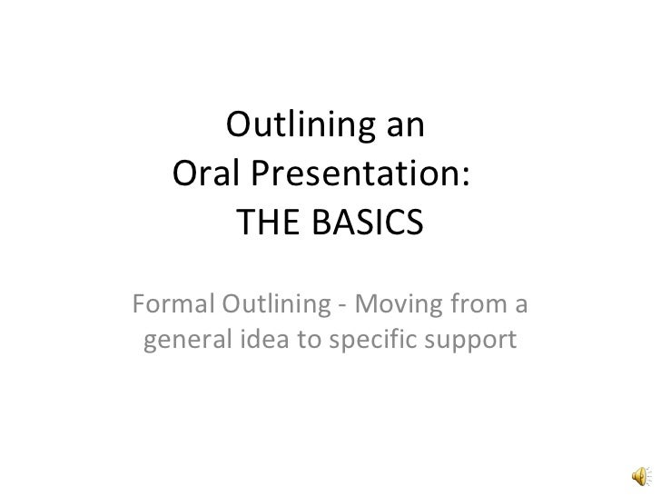 Outlining an  Oral Presentation:  THE BASICS Formal Outlining - Moving from a general idea to specific support