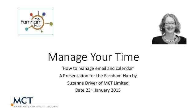 Manage Your Time 'How to manage email and calendar' A Presentation for the Farnham Hub by Suzanne Driver of MCT Limited Da...