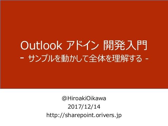 Outlook アドイン 開発入門 - サンプルを動かして全体を理解する - @HiroakiOikawa 2017/12/14 http://sharepoint.orivers.jp
