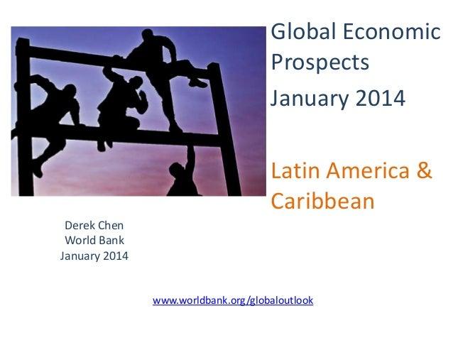 Global Economic Prospects January 2014 Latin America & Caribbean Derek Chen World Bank January 2014  www.worldbank.org/glo...