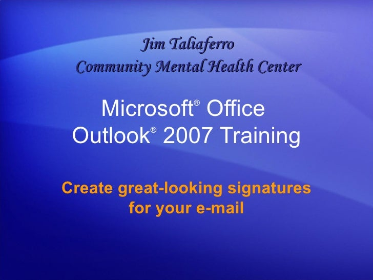 Microsoft ®  Office  Outlook ®   2007 Training Create great-looking signatures for your e-mail Jim Taliaferro Community Me...