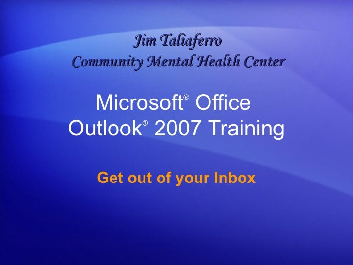 Microsoft ®  Office  Outlook ®   2007 Training Get out of your Inbox Jim Taliaferro Community Mental Health Center