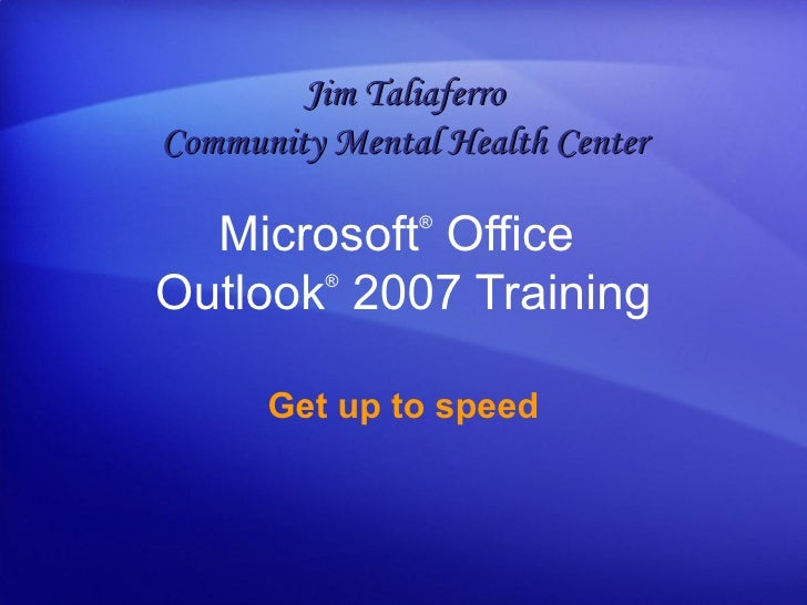 Microsoft ®  Office  Outlook ®   2007 Training Get up to speed Jim Taliaferro Community Mental Health Center