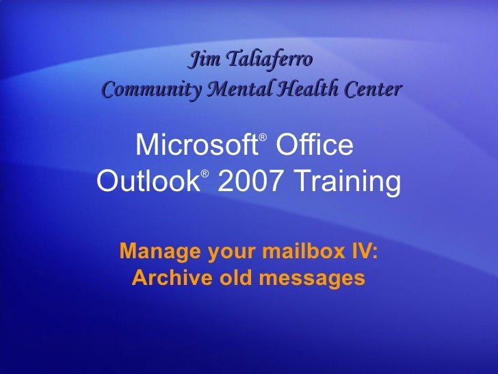 Microsoft ®  Office  Outlook ®   2007 Training Manage your mailbox IV: Archive old messages Jim Taliaferro Community Menta...