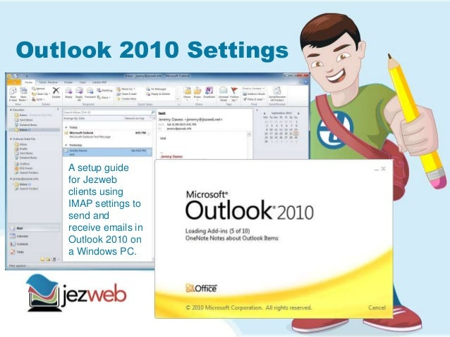 Outlook 2010 Settings A setup guide for Jezweb clients using IMAP settings to send and receive emails in Outlook 2010 on a...