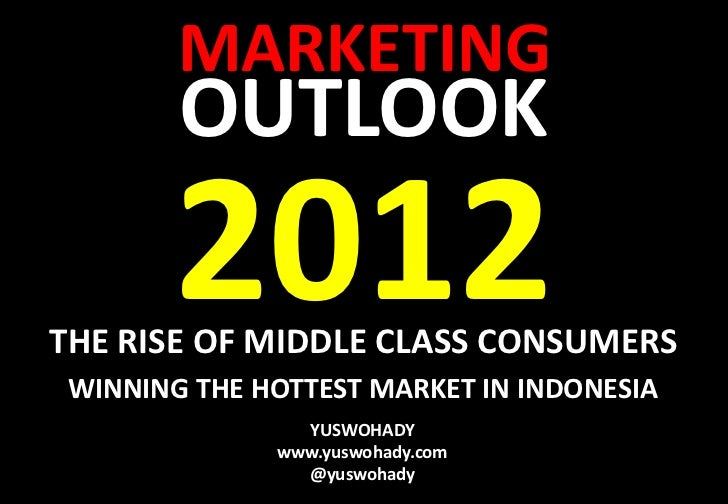 MARKETING        OUTLOOK        2012THE RISE OF MIDDLE CLASS CONSUMERS WINNING THE HOTTEST MARKET IN INDONESIA            ...