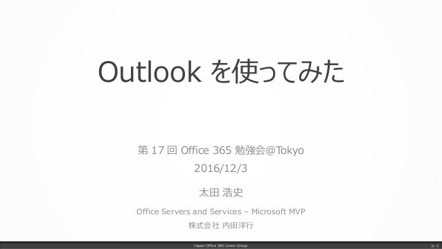 Outlook を使ってみた 第 17 回 Office 365 勉強会@Tokyo 2016/12/3 太田 浩史 Office Servers and Services – Microsoft MVP 株式会社 内田洋行 Japan Off...