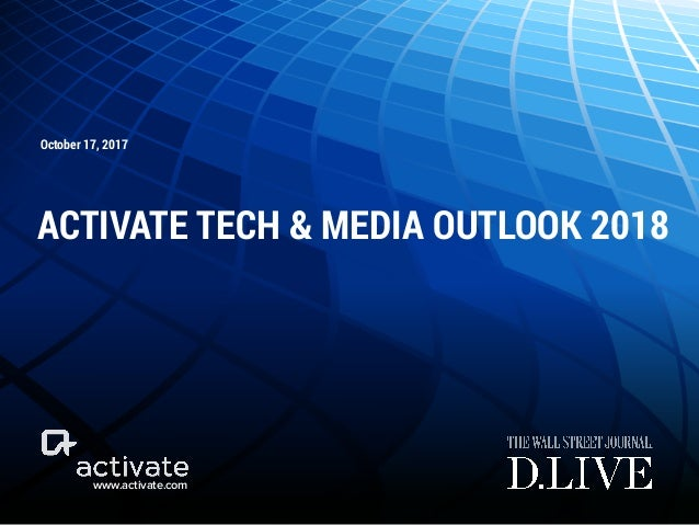 www.activate.com October 17, 2017 ACTIVATE TECH & MEDIA OUTLOOK 2018