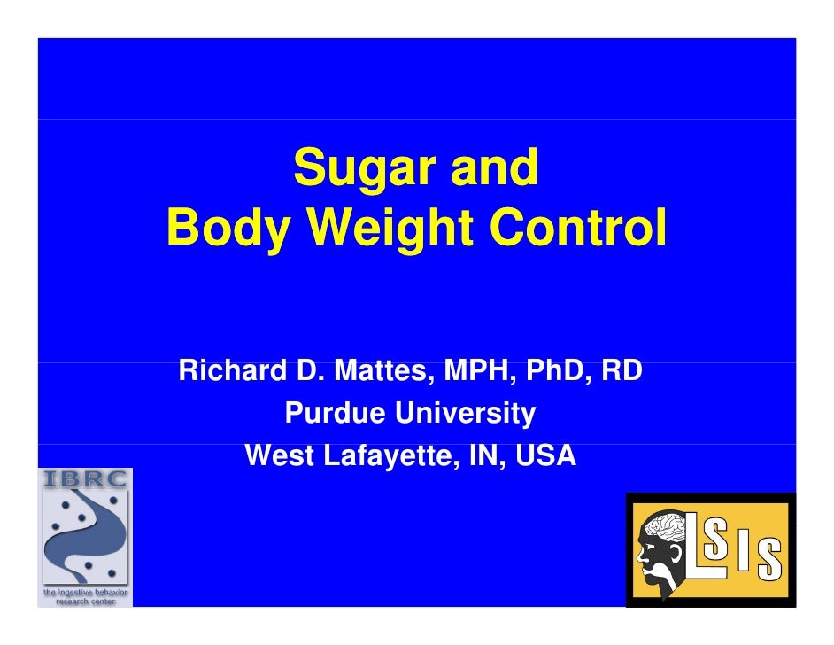 Sugar and Body Weight Control  Richard D M tt Ri h d D. Mattes, MPH PhD RD                   MPH, PhD,        Purdue Unive...