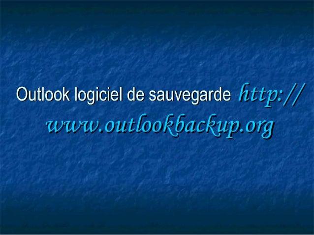 OutlookOutlook logiciel de sauvegardelogiciel de sauvegarde http://http:// www.outlookbackup.orgwww.outlookbackup.org