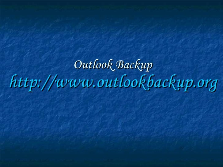 Outlook Backup http:// www.outlookbackup.org