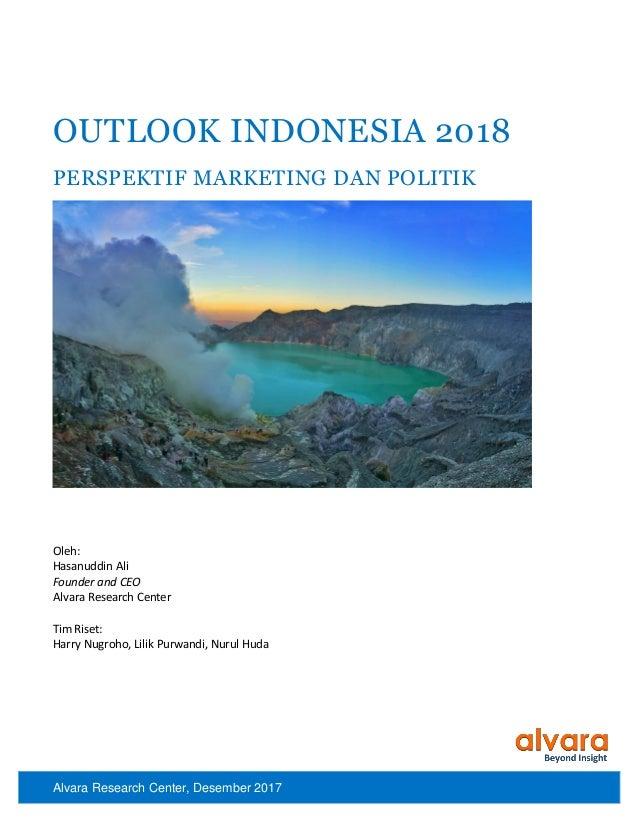 Alvara Research Center, Desember 2017 OUTLOOK INDONESIA 2018 PERSPEKTIF MARKETING DAN POLITIK Oleh: Hasanuddin Ali Founder...