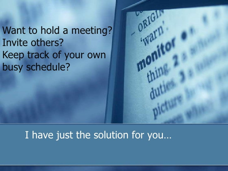 Want to hold a meeting? Invite others?<br />Keep track of your own busy schedule?<br />	I have just the solution for you…<...