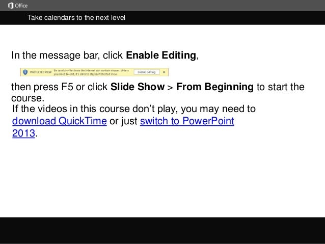 Take calendars to the next level  In the message bar, click Enable Editing,  then press F5 or click Slide Show > From Begi...