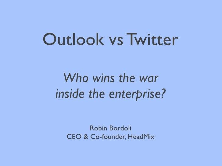 Outlook vs Twitter     Who wins the war  inside the enterprise?           Robin Bordoli    CEO & Co-founder, HeadMix