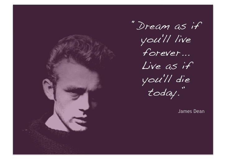 """""""Dream as if   you'll live   forever... !   Live as if   you'll die    today.""""!          James Dean"""