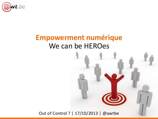 Empowerment numérique We can be HEROes  Out of Control ? | 17/10/2013 | @awtbe