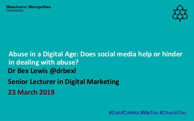 Dr Bex Lewis @drbexl Senior Lecturer in Digital Marketing 23 March 2019 Abuse in a Digital Age: Does social media help or ...