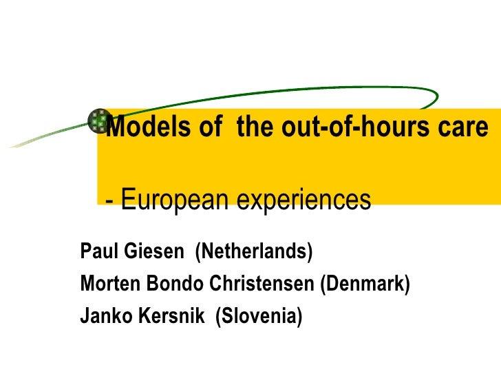 Models of the out-of-hours care    - European experiences Paul Giesen (Netherlands) Morten Bondo Christensen (Denmark) Jan...