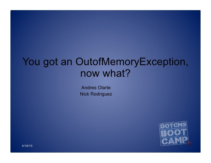You got an OutofMemoryException,             now what?            Andres Olarte            Nick Rodriguez     4/16/10