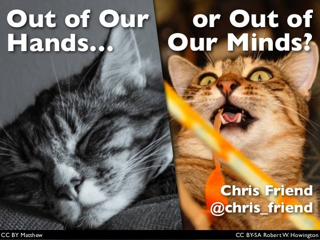 Out of Our Hands… or Out of Our Minds? Chris Friend @chris_friend CC BY-SA Robert W. HowingtonCC BY Matthew