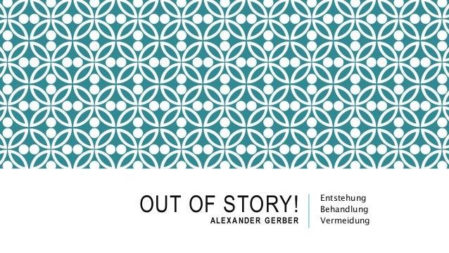 OUT OF STORY!ALEXANDER GERBER Entstehung Behandlung Vermeidung