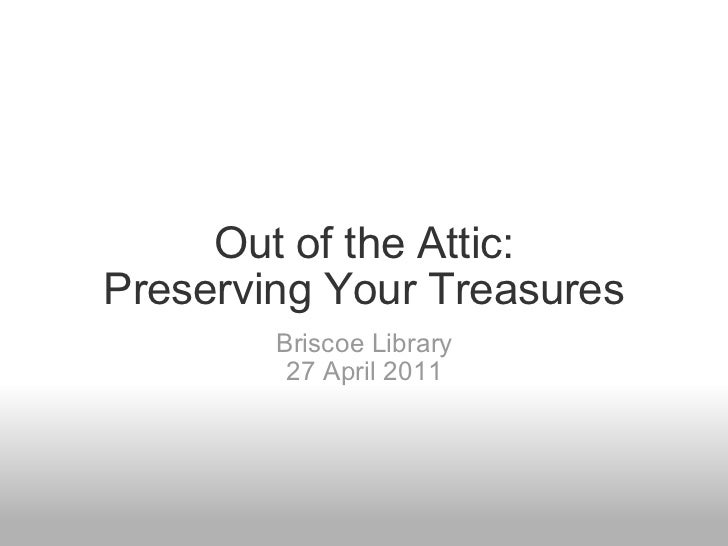 Out of the Attic:Preserving Your Treasures        Briscoe Library         27 April 2011