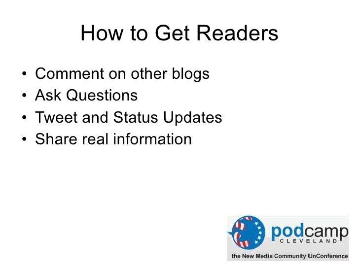 How to Get Readers <ul><li>Comment on other blogs </li></ul><ul><li>Ask Questions </li></ul><ul><li>Tweet and Status Updat...