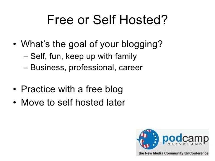Free or Self Hosted? <ul><li>What's the goal of your blogging? </li></ul><ul><ul><li>Self, fun, keep up with family </li><...