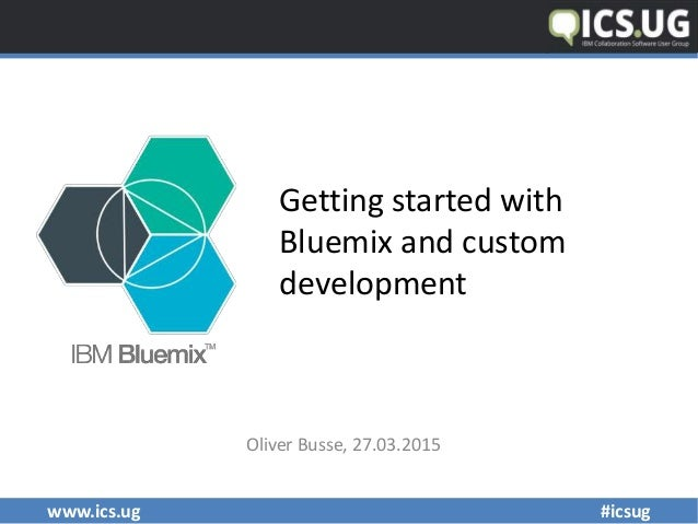 www.ics.ug #icsug Getting started with Bluemix and custom development Oliver Busse, 27.03.2015