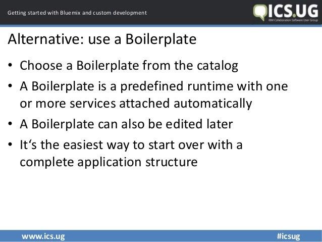 www.ics.ug #icsug Getting started with Bluemix and custom development Alternative: use a Boilerplate • Choose a Boilerplat...