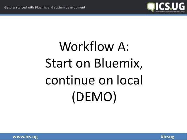www.ics.ug #icsug Getting started with Bluemix and custom development Workflow A: Start on Bluemix, continue on local (DEM...