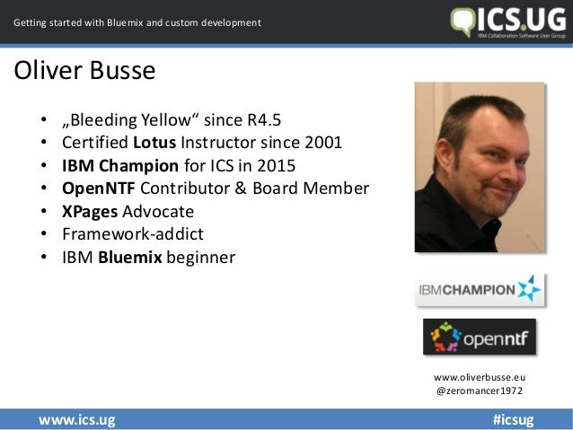 """www.ics.ug #icsug Getting started with Bluemix and custom development Oliver Busse • """"Bleeding Yellow"""" since R4.5 • Certif..."""