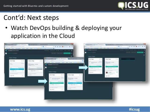 www.ics.ug #icsug Getting started with Bluemix and custom development Cont'd: Next steps • Watch DevOps building & deployi...