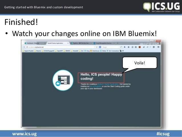 www.ics.ug #icsug Getting started with Bluemix and custom development Finished! • Watch your changes online on IBM Bluemix...