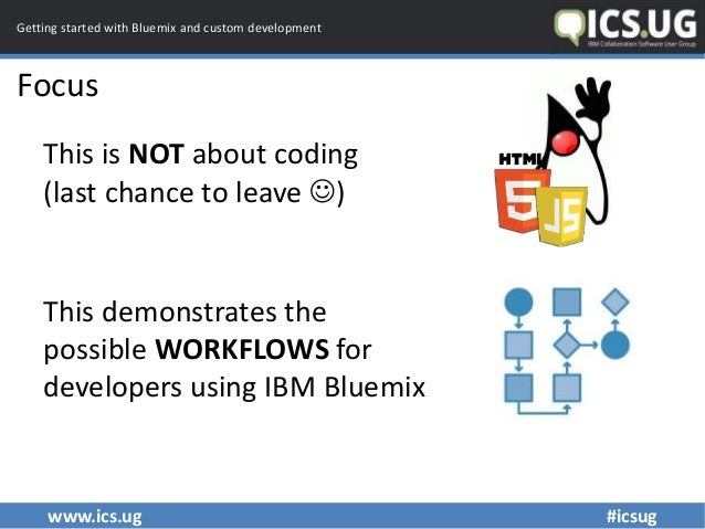 www.ics.ug #icsug Getting started with Bluemix and custom development Focus This is NOT about coding (last chance to leave...