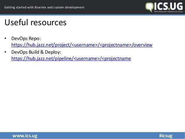 www.ics.ug #icsug Getting started with Bluemix and custom development Useful resources • DevOps Repo: https://hub.jazz.net...