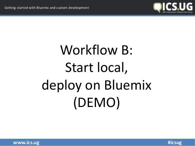 www.ics.ug #icsug Getting started with Bluemix and custom development Workflow B: Start local, deploy on Bluemix (DEMO)