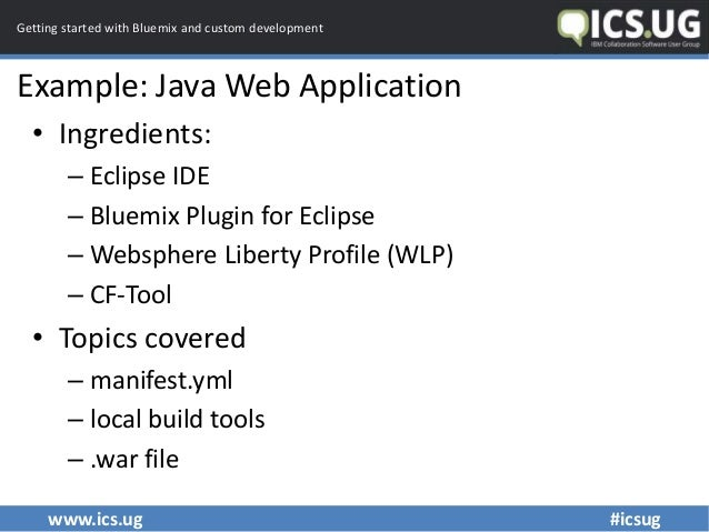 www.ics.ug #icsug Getting started with Bluemix and custom development Example: Java Web Application • Ingredients: – Eclip...