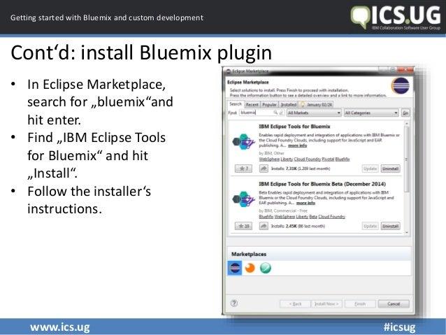 www.ics.ug #icsug Getting started with Bluemix and custom development Cont'd: install Bluemix plugin • In Eclipse Marketpl...