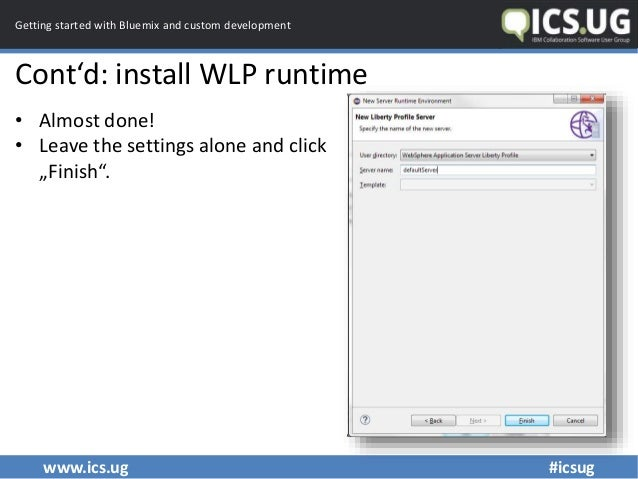 www.ics.ug #icsug Getting started with Bluemix and custom development Cont'd: install WLP runtime • Almost done! • Leave t...