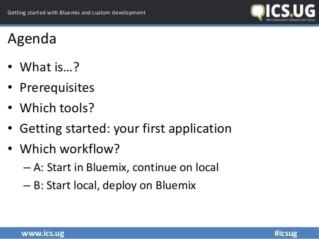 www.ics.ug #icsug Getting started with Bluemix and custom development Agenda • What is…? • Prerequisites • Which tools? • ...