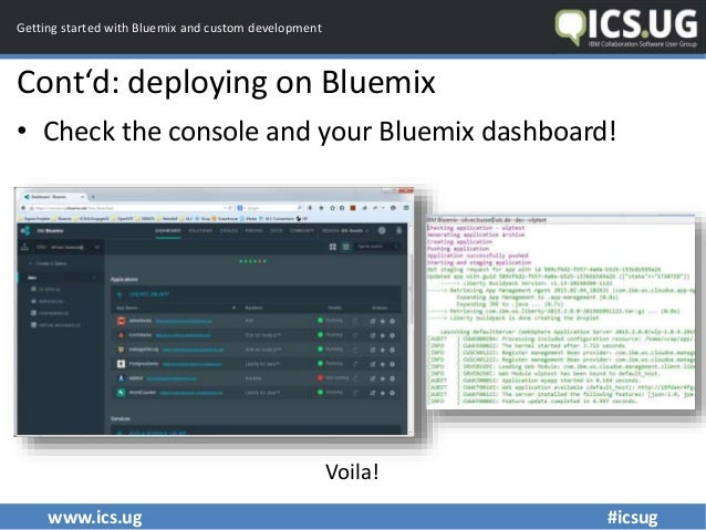 www.ics.ug #icsug Getting started with Bluemix and custom development Cont'd: deploying on Bluemix • Check the console and...